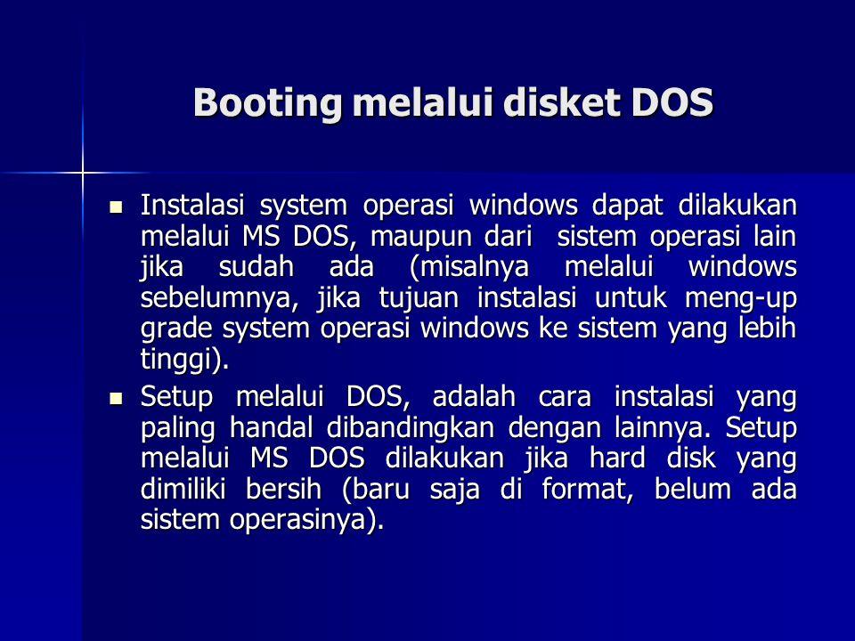 Booting melalui disket DOS Instalasi system operasi windows dapat dilakukan melalui MS DOS, maupun dari sistem operasi lain jika sudah ada (misalnya m