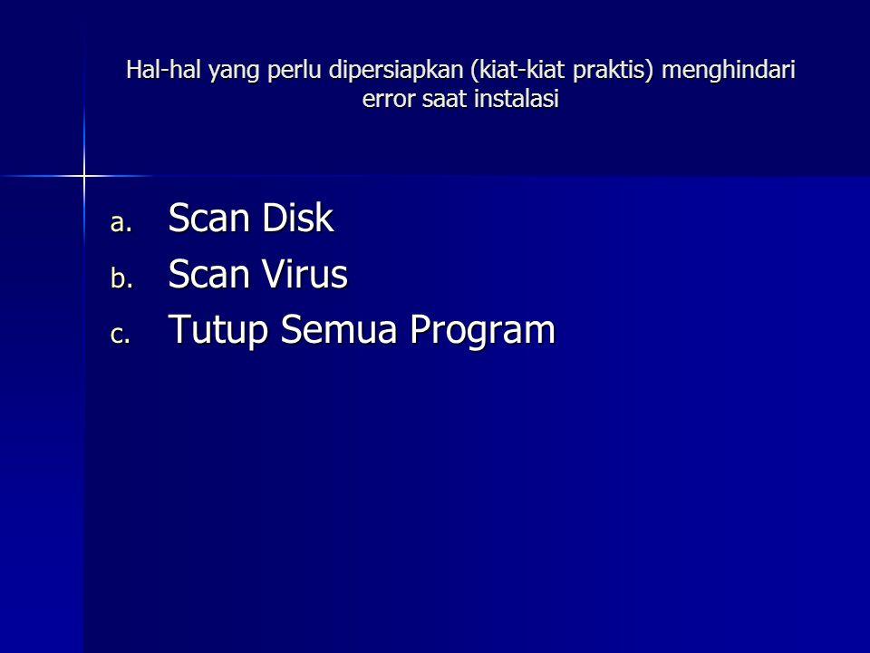 Hal-hal yang perlu dipersiapkan (kiat-kiat praktis) menghindari error saat instalasi a. Scan Disk b. Scan Virus c. Tutup Semua Program