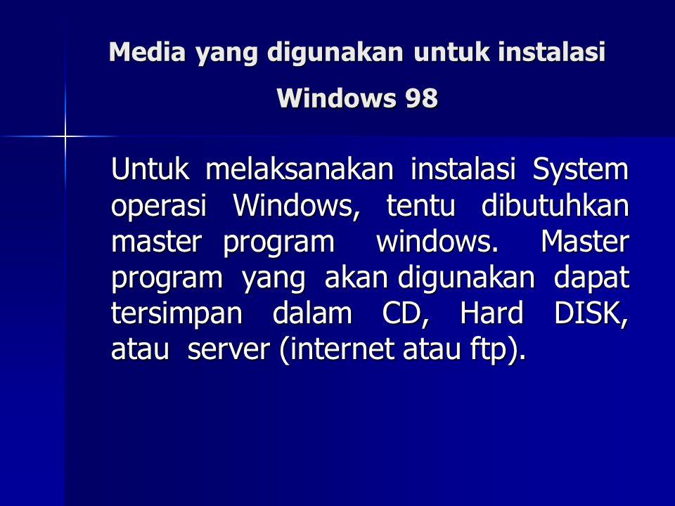Media yang digunakan untuk instalasi Windows 98 Untuk melaksanakan instalasi System operasi Windows, tentu dibutuhkan master program windows. Master p