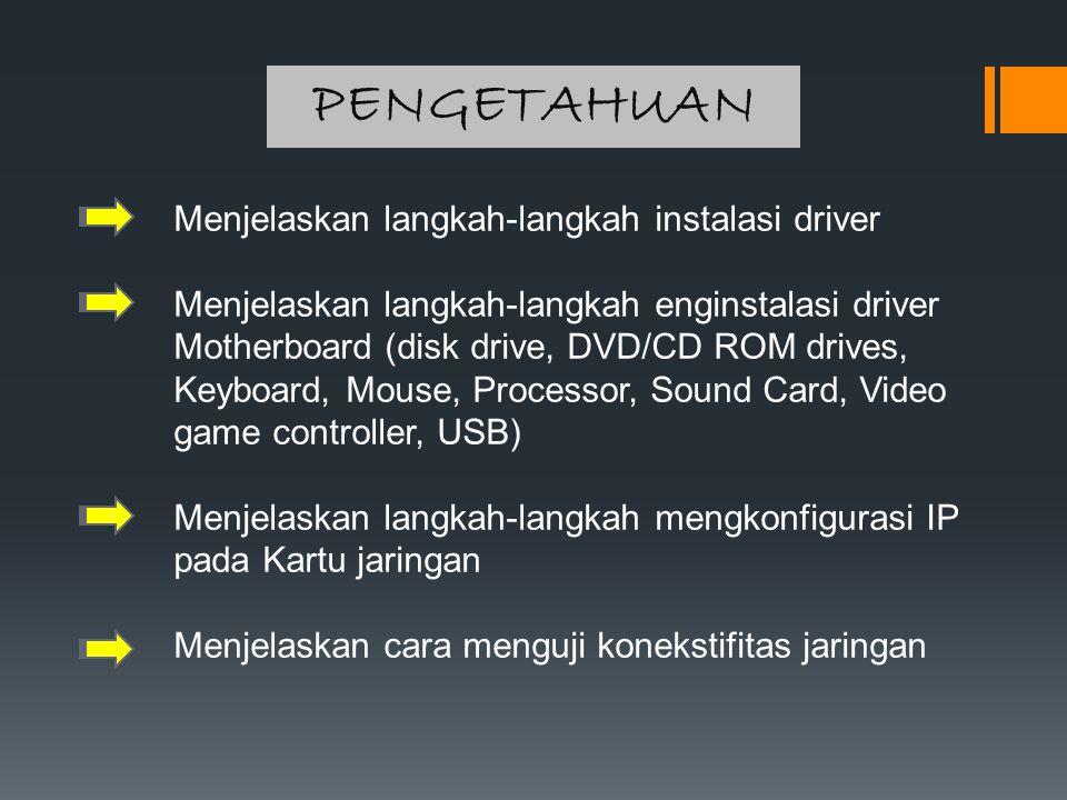 PENGETAHUAN Menjelaskan langkah-langkah instalasi driver Menjelaskan langkah-langkah enginstalasi driver Motherboard (disk drive, DVD/CD ROM drives, K