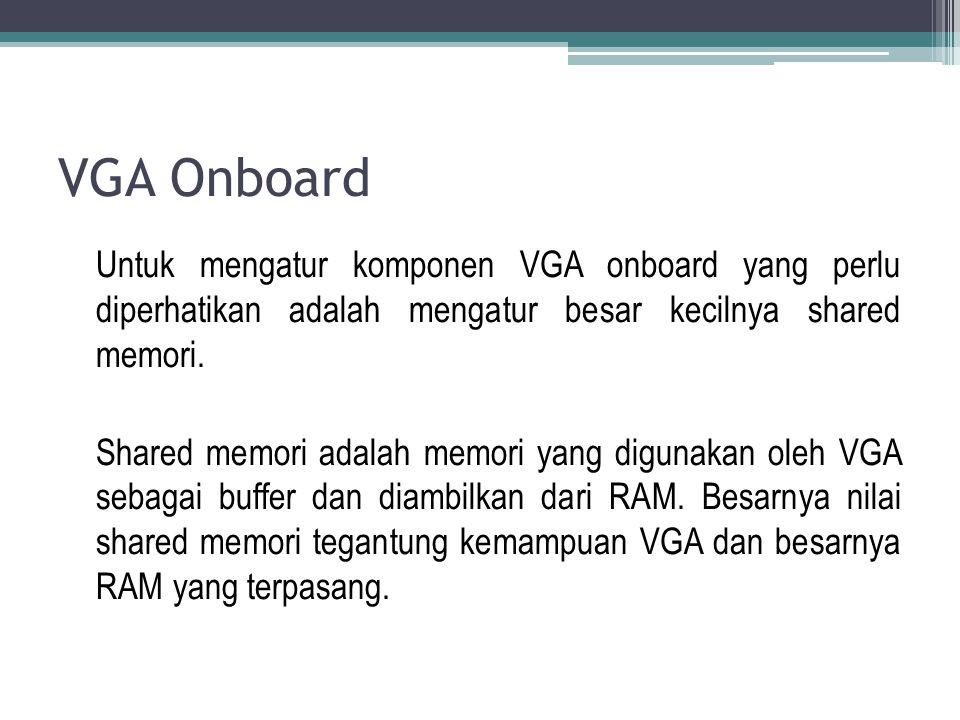 VGA Onboard Untuk mengatur komponen VGA onboard yang perlu diperhatikan adalah mengatur besar kecilnya shared memori. Shared memori adalah memori yang