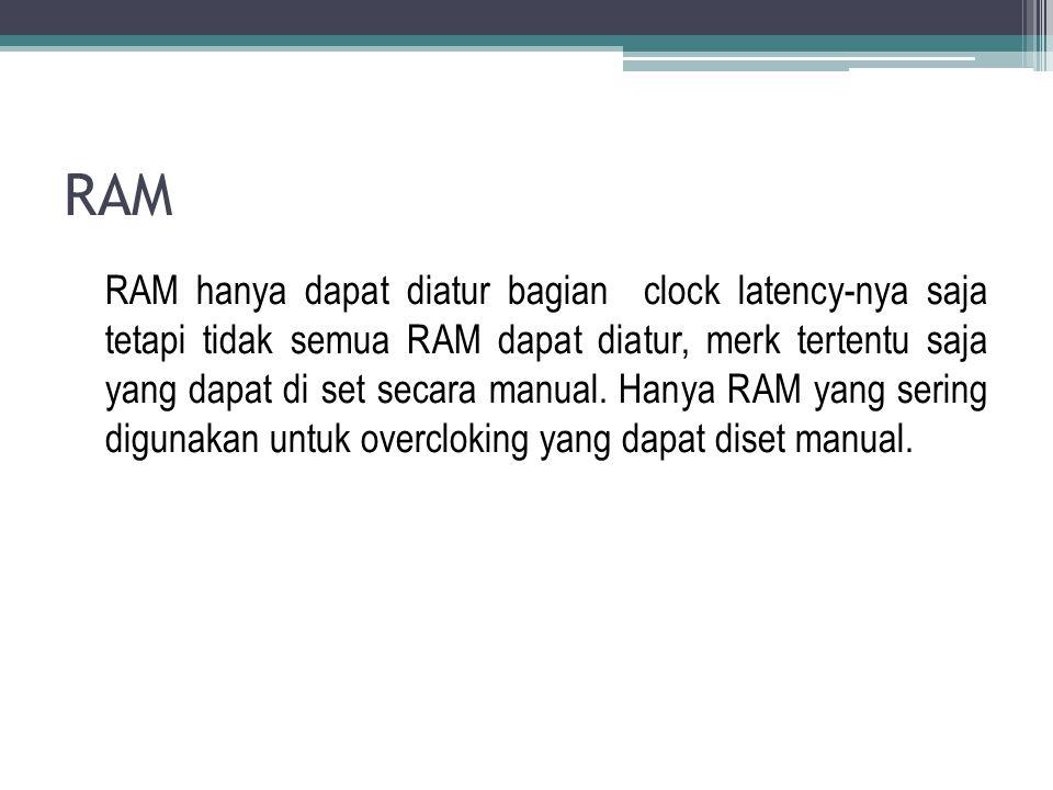 RAM RAM hanya dapat diatur bagian clock latency-nya saja tetapi tidak semua RAM dapat diatur, merk tertentu saja yang dapat di set secara manual. Hany