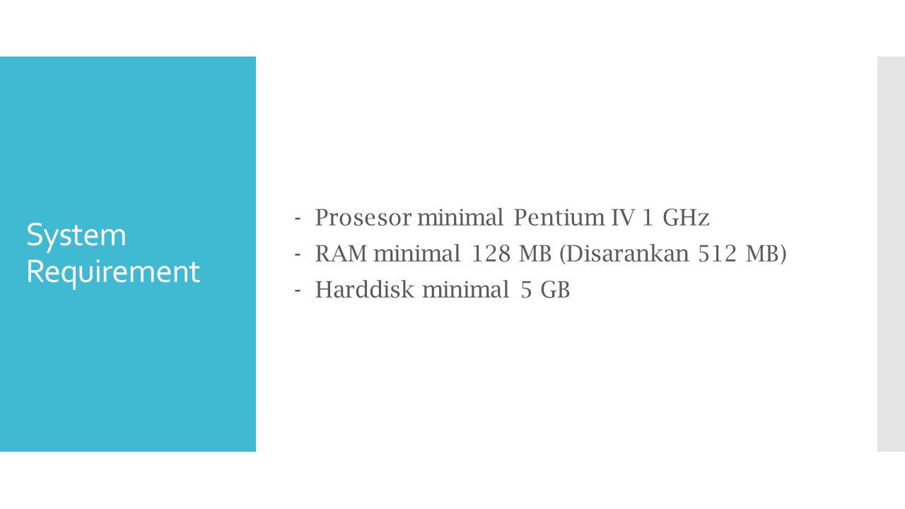 System Requirement - Prosesor minimal Pentium IV 1 GHz - RAM minimal 128 MB (Disarankan 512 MB) - Harddisk minimal 5 GB