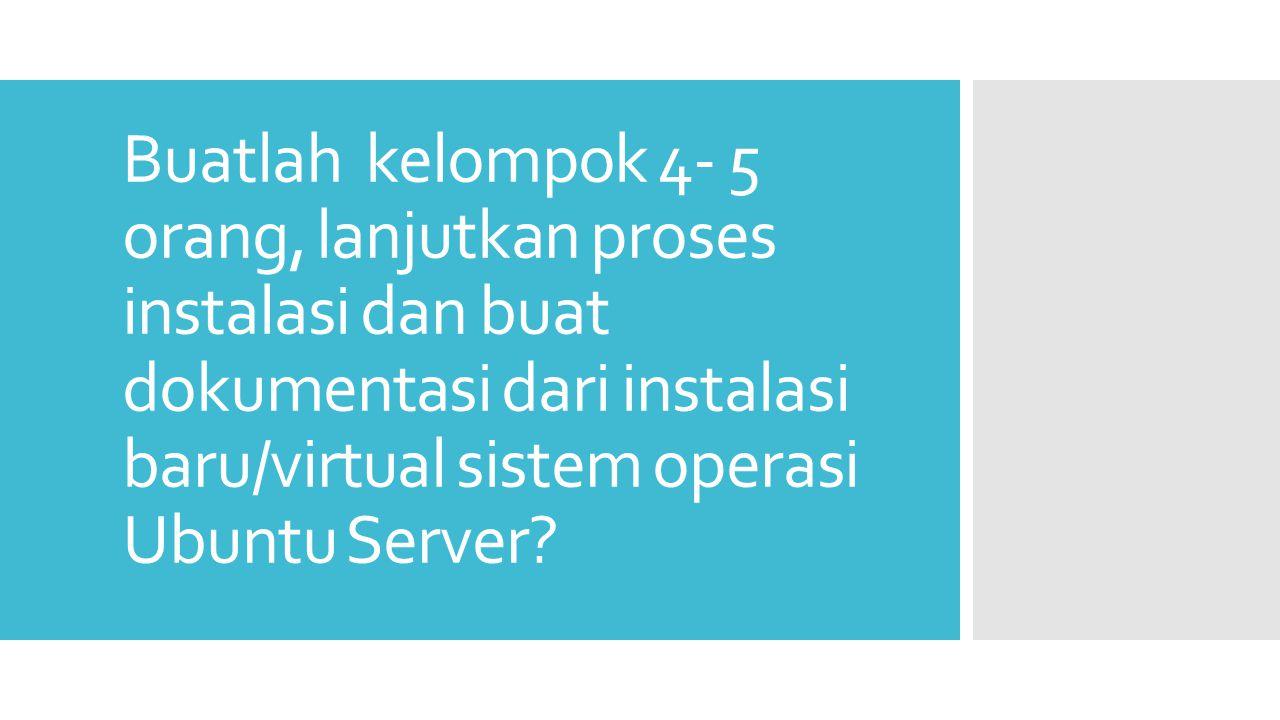 Buatlah kelompok 4- 5 orang, lanjutkan proses instalasi dan buat dokumentasi dari instalasi baru/virtual sistem operasi Ubuntu Server?
