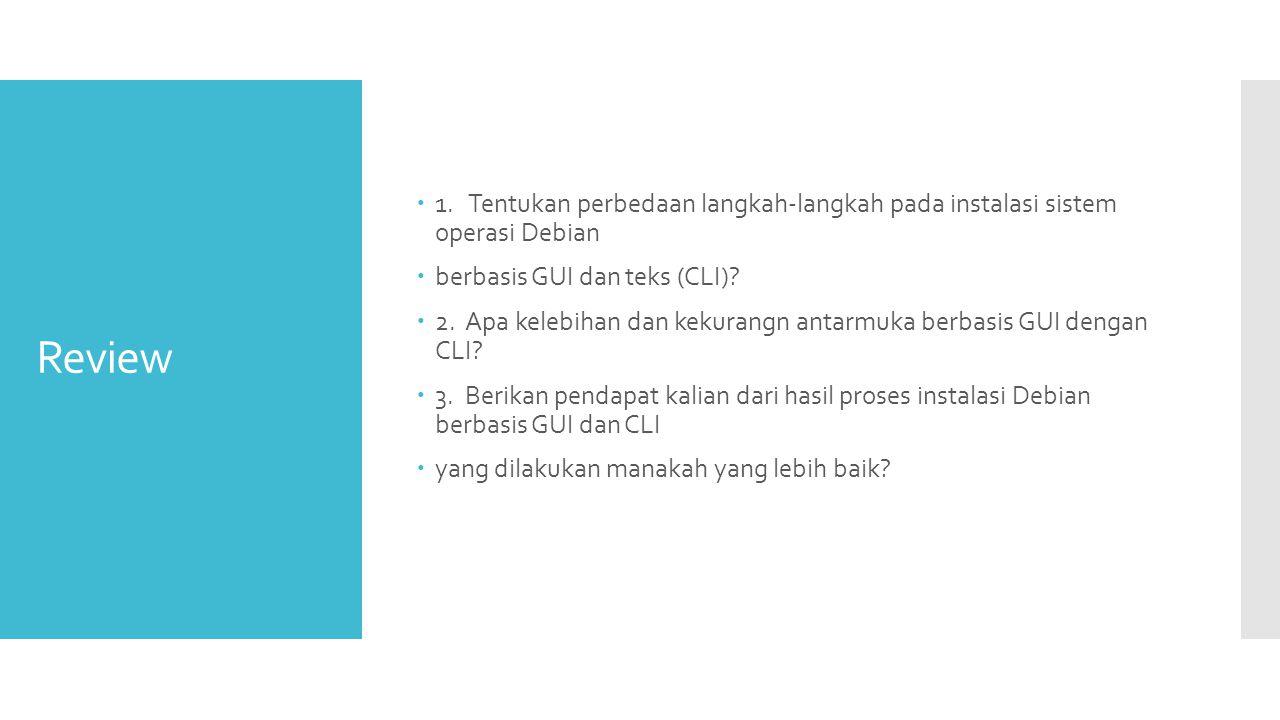 Review  1. Tentukan perbedaan langkah-langkah pada instalasi sistem operasi Debian  berbasis GUI dan teks (CLI)?  2. Apa kelebihan dan kekurangn an