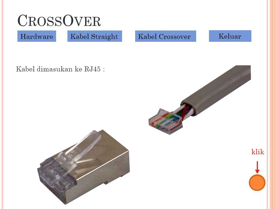 C ROSS O VER Kabel dimasukan ke RJ45 : HardwareKabel StraightKabel Crossover Keluar klik