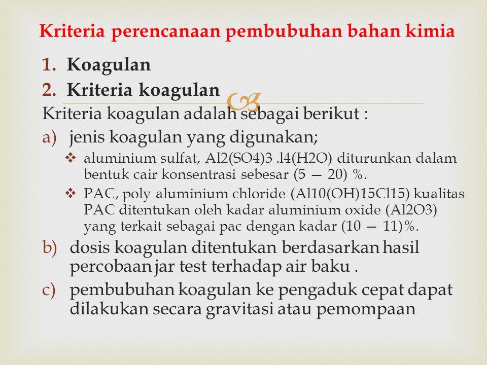  1.Koagulan 2.Kriteria koagulan Kriteria koagulan adalah sebagai berikut : a)jenis koagulan yang digunakan;  aluminium sulfat, Al2(SO4)3.l4(H2O) dit