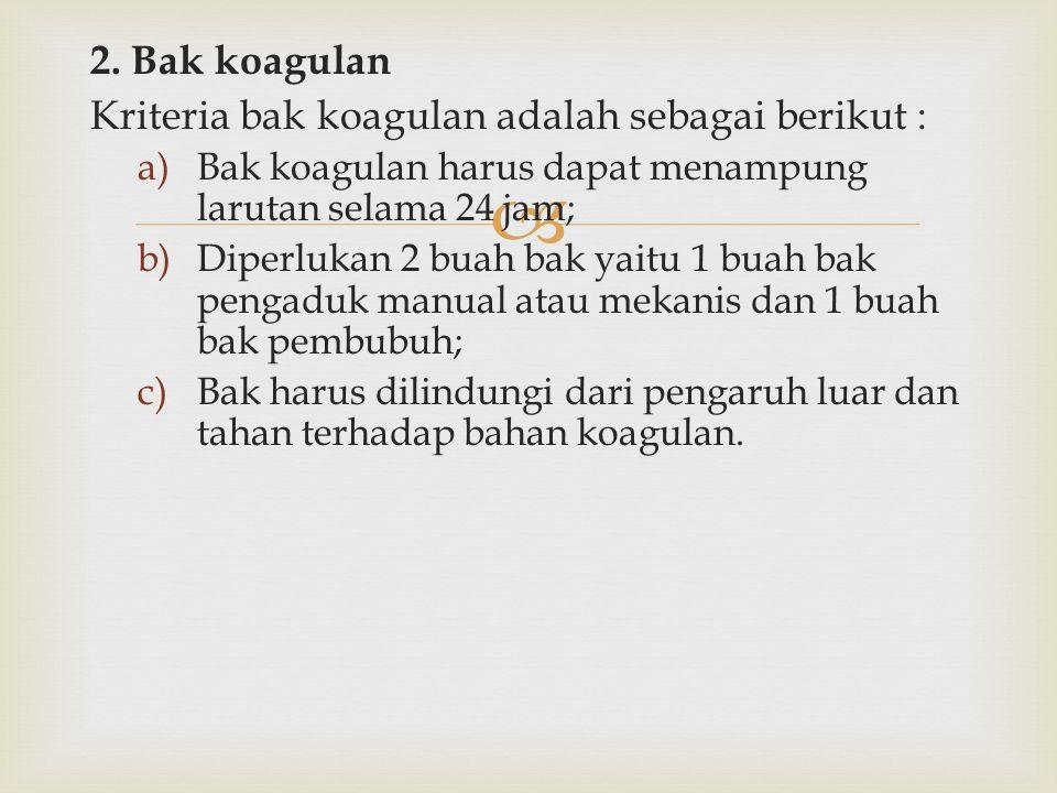  2. Bak koagulan Kriteria bak koagulan adalah sebagai berikut : a)Bak koagulan harus dapat menampung larutan selama 24 jam; b)Diperlukan 2 buah bak y