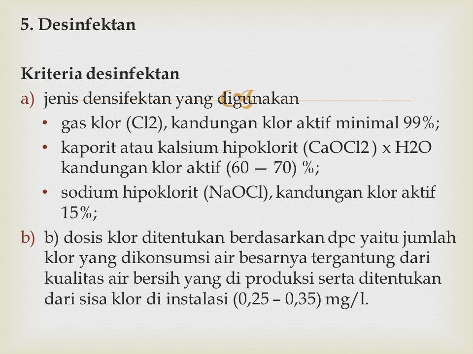  5. Desinfektan Kriteria desinfektan a)jenis densifektan yang digunakan gas klor (Cl2), kandungan klor aktif minimal 99%; kaporit atau kalsium hipokl