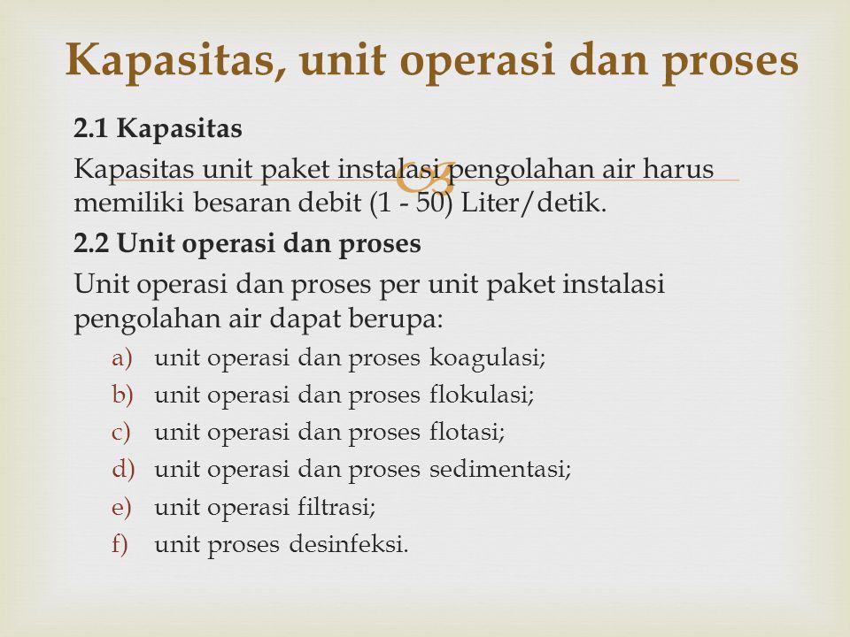  2.1 Kapasitas Kapasitas unit paket instalasi pengolahan air harus memiliki besaran debit (1 - 50) Liter/detik. 2.2 Unit operasi dan proses Unit oper