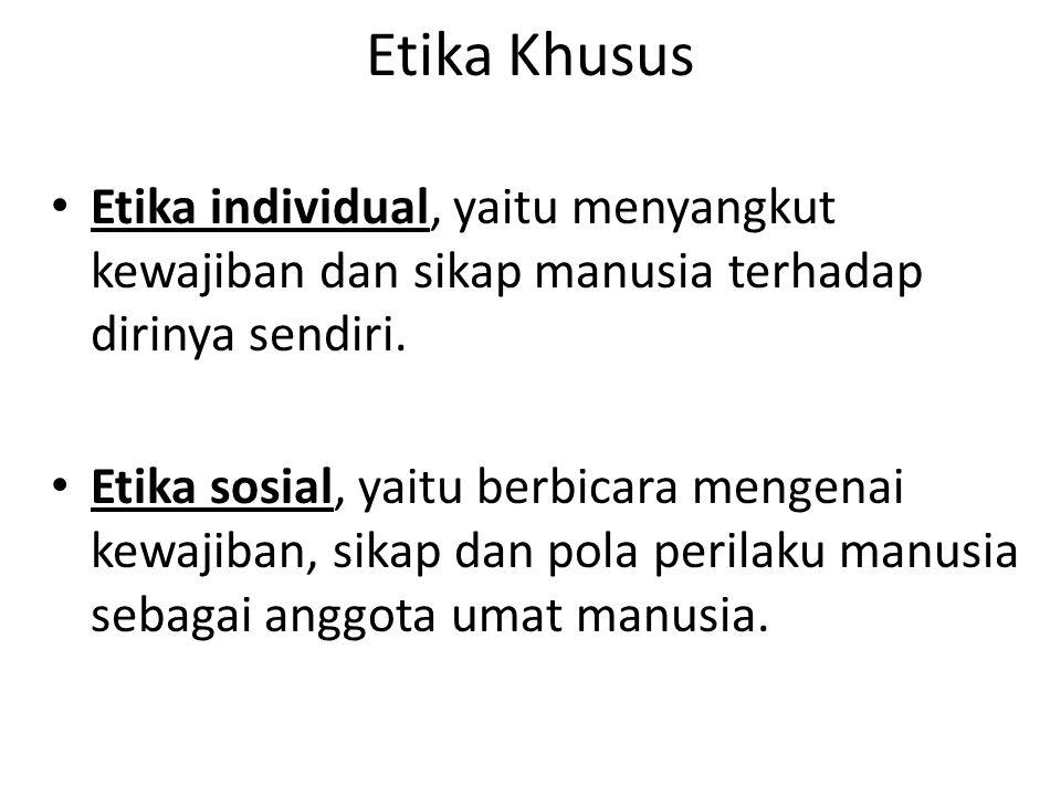 Etika Khusus Etika individual, yaitu menyangkut kewajiban dan sikap manusia terhadap dirinya sendiri. Etika sosial, yaitu berbicara mengenai kewajiban