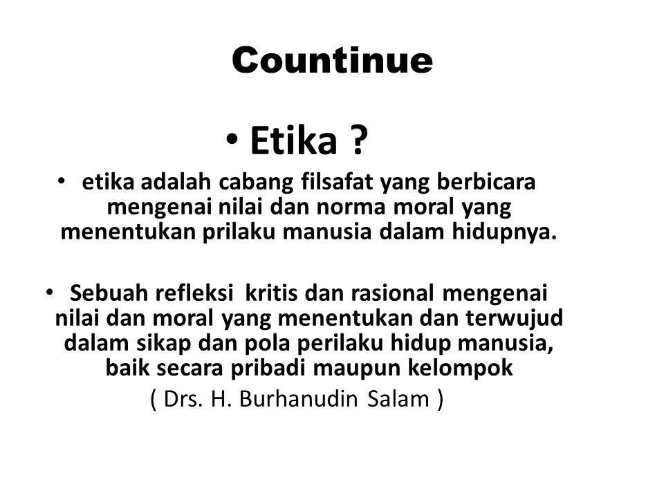 Countinue Etika ? etika adalah cabang filsafat yang berbicara mengenai nilai dan norma moral yang menentukan prilaku manusia dalam hidupnya. Sebuah re
