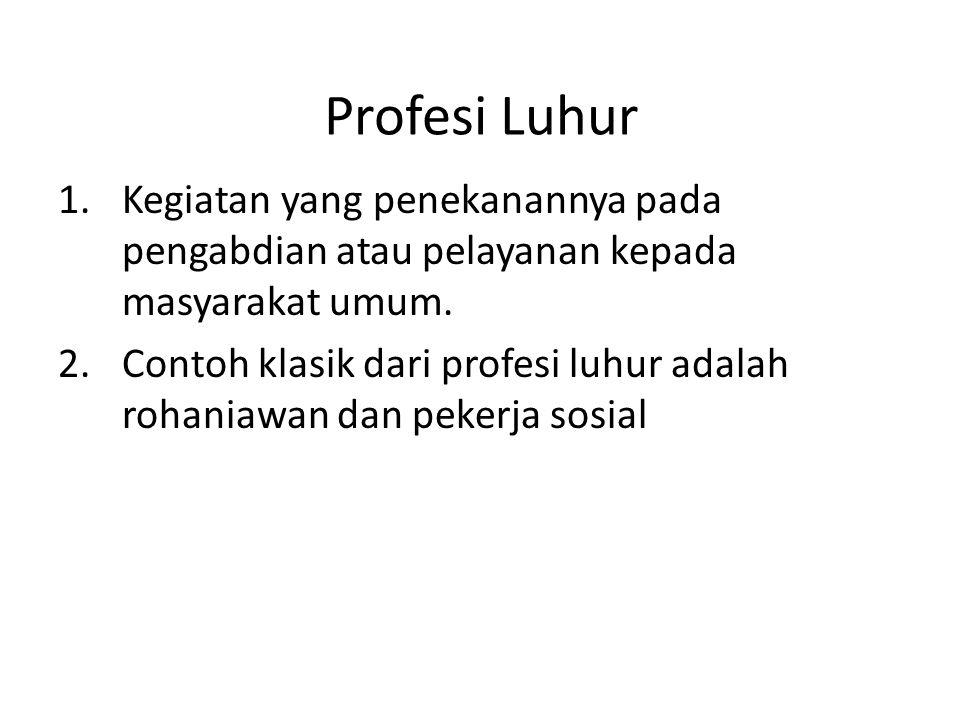 Profesi Luhur 1.Kegiatan yang penekanannya pada pengabdian atau pelayanan kepada masyarakat umum. 2.Contoh klasik dari profesi luhur adalah rohaniawan