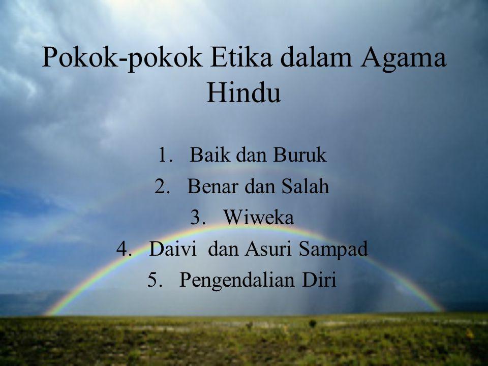 Pokok-pokok Etika dalam Agama Hindu 1.Baik dan Buruk 2.Benar dan Salah 3.Wiweka 4.Daivi dan Asuri Sampad 5.Pengendalian Diri