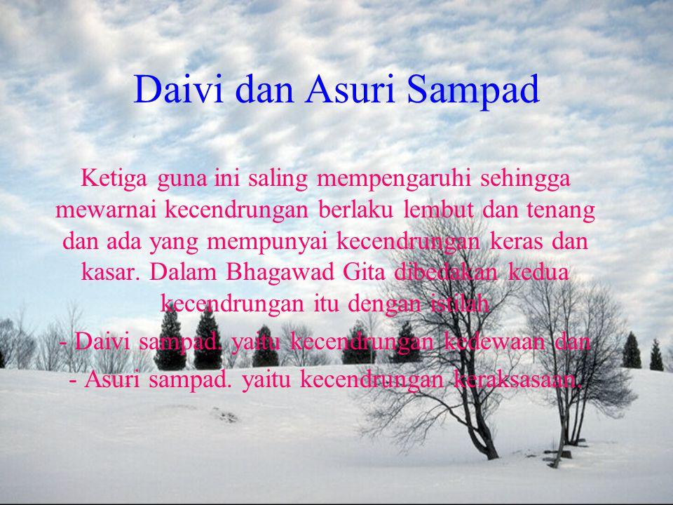 Daivi dan Asuri Sampad Ketiga guna ini saling mempengaruhi sehingga mewarnai kecendrungan berlaku lembut dan tenang dan ada yang mempunyai kecendrungan keras dan kasar.