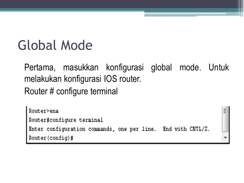 Global Mode Pertama, masukkan konfigurasi global mode. Untuk melakukan konfigurasi IOS router. Router # configure terminal