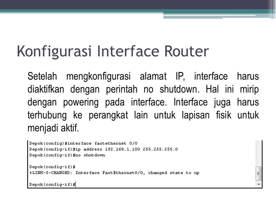 Konfigurasi Interface Router Setelah mengkonfigurasi alamat IP, interface harus diaktifkan dengan perintah no shutdown. Hal ini mirip dengan powering