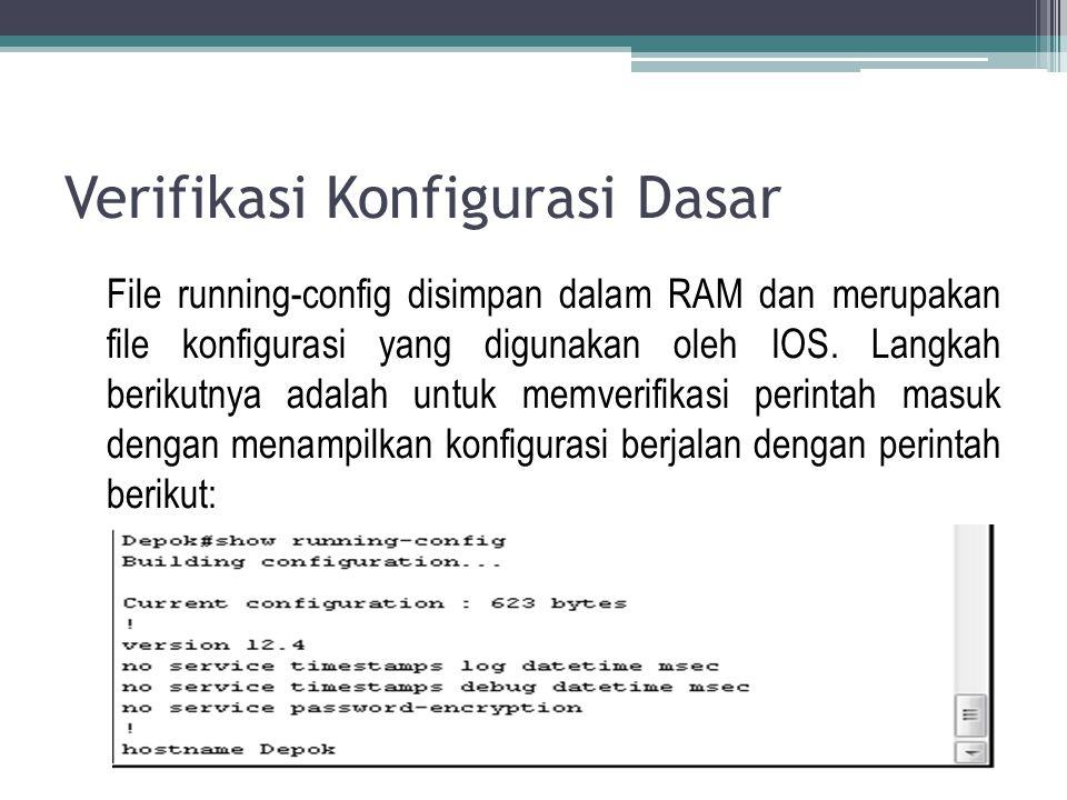 Verifikasi Konfigurasi Dasar File running-config disimpan dalam RAM dan merupakan file konfigurasi yang digunakan oleh IOS. Langkah berikutnya adalah