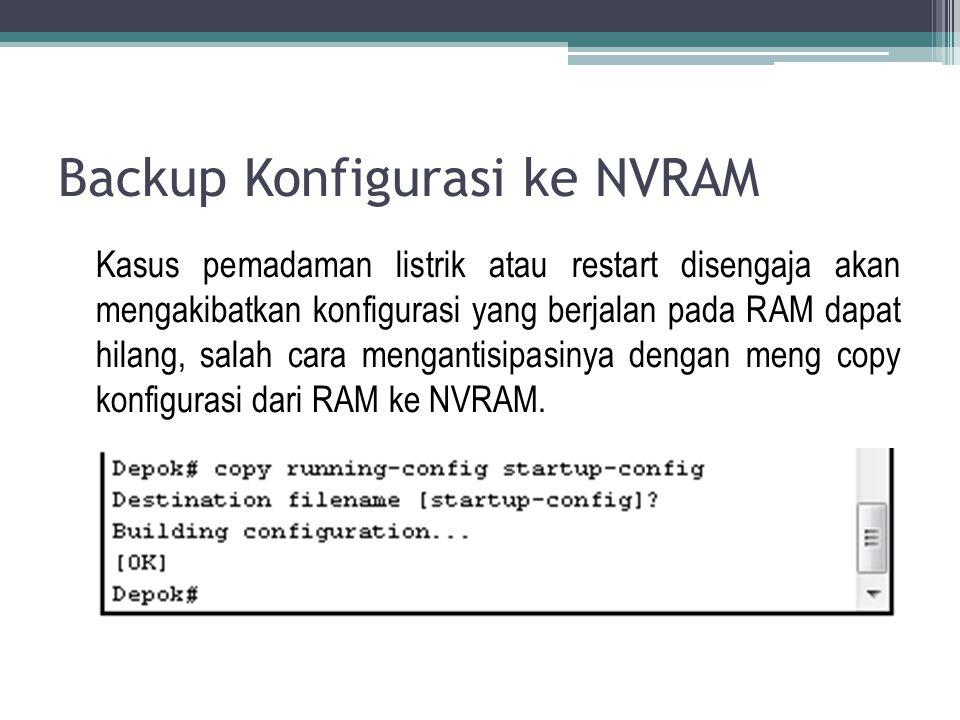Backup Konfigurasi ke NVRAM Kasus pemadaman listrik atau restart disengaja akan mengakibatkan konfigurasi yang berjalan pada RAM dapat hilang, salah cara mengantisipasinya dengan meng copy konfigurasi dari RAM ke NVRAM.