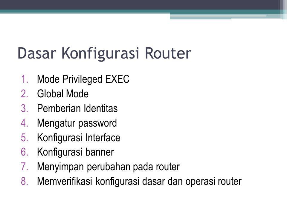 Dasar Konfigurasi Router 1.Mode Privileged EXEC 2.Global Mode 3.Pemberian Identitas 4.Mengatur password 5.Konfigurasi Interface 6.Konfigurasi banner 7.Menyimpan perubahan pada router 8.Memverifikasi konfigurasi dasar dan operasi router
