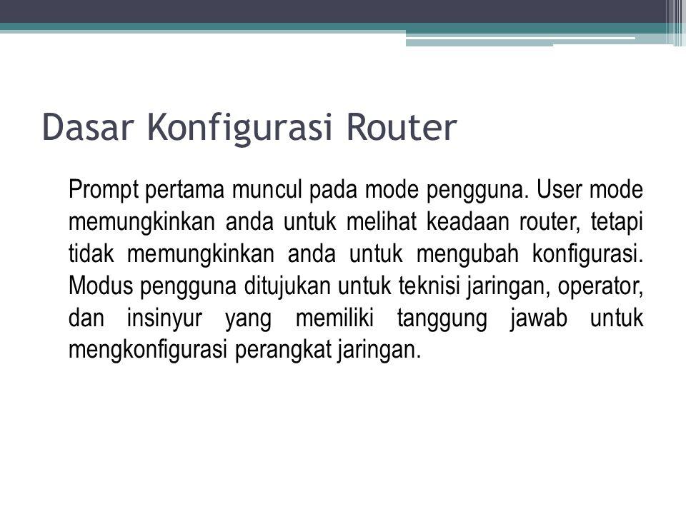 Dasar Konfigurasi Router Prompt pertama muncul pada mode pengguna. User mode memungkinkan anda untuk melihat keadaan router, tetapi tidak memungkinkan