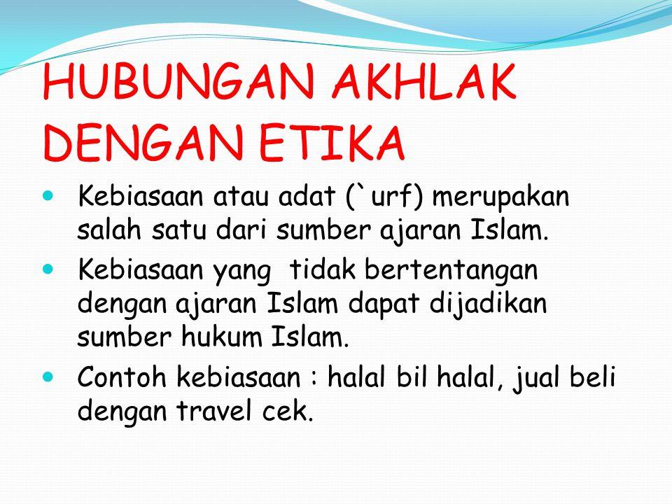 HUBUNGAN AKHLAK DENGAN ETIKA Kebiasaan atau adat (`urf) merupakan salah satu dari sumber ajaran Islam. Kebiasaan yang tidak bertentangan dengan ajaran