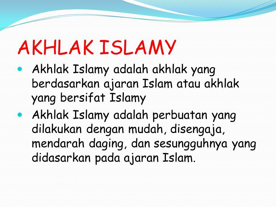 AKHLAK ISLAMY Akhlak Islamy adalah akhlak yang berdasarkan ajaran Islam atau akhlak yang bersifat Islamy Akhlak Islamy adalah perbuatan yang dilakukan