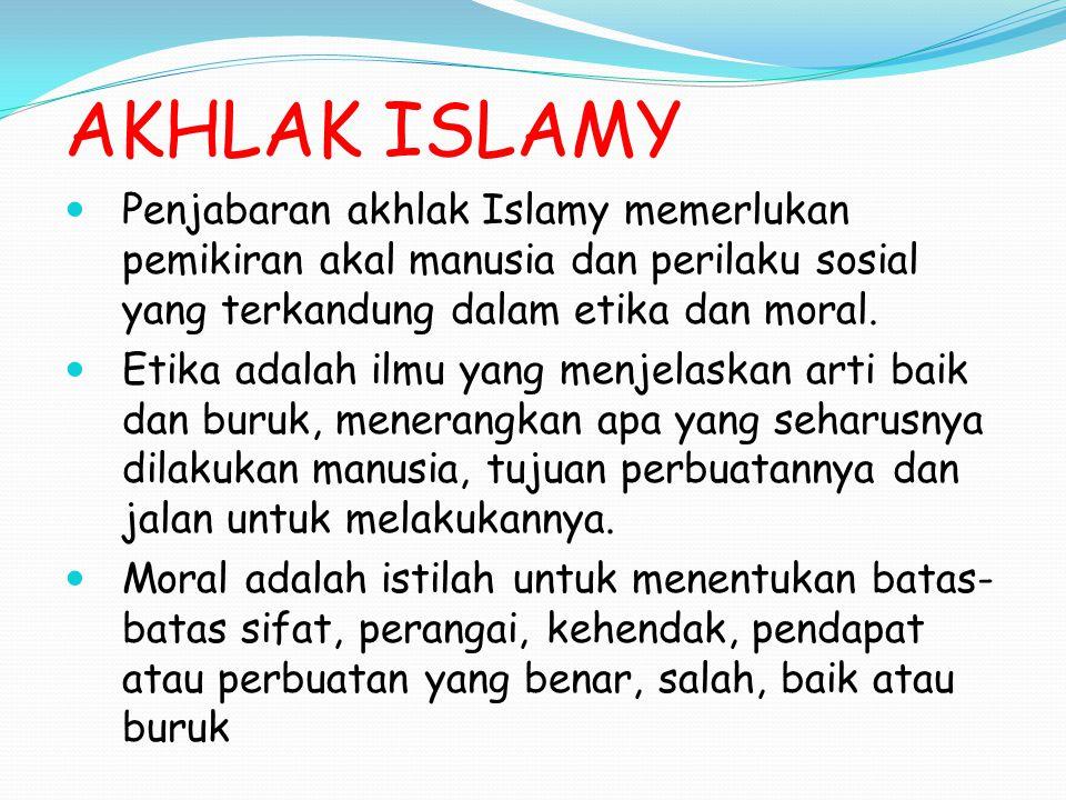 AKHLAK ISLAMY Penjabaran akhlak Islamy memerlukan pemikiran akal manusia dan perilaku sosial yang terkandung dalam etika dan moral. Etika adalah ilmu