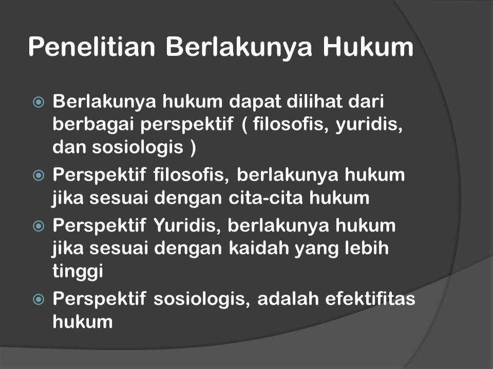 Penelitian Berlakunya Hukum  Berlakunya hukum dapat dilihat dari berbagai perspektif ( filosofis, yuridis, dan sosiologis )  Perspektif filosofis, b