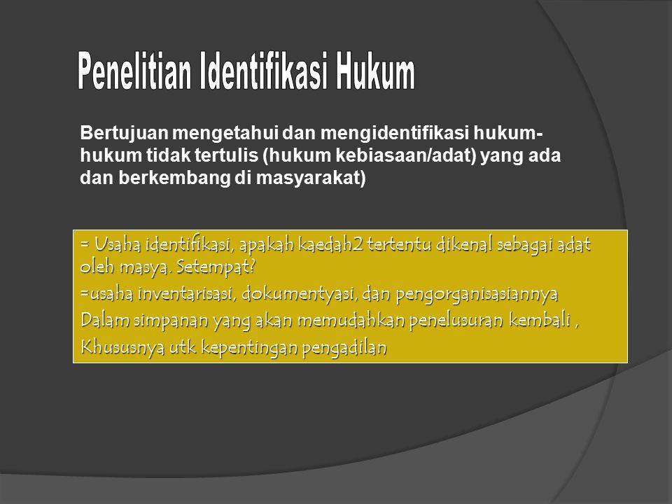 Bertujuan mengetahui dan mengidentifikasi hukum- hukum tidak tertulis (hukum kebiasaan/adat) yang ada dan berkembang di masyarakat) = Usaha identifika