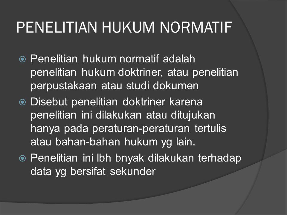PENELITIAN HUKUM NORMATIF  Penelitian hukum normatif adalah penelitian hukum doktriner, atau penelitian perpustakaan atau studi dokumen  Disebut pen