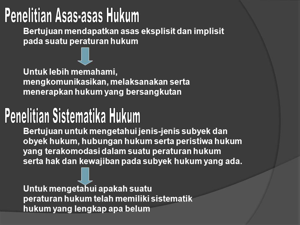 Bertujuan mendapatkan asas eksplisit dan implisit pada suatu peraturan hukum Untuk lebih memahami, mengkomunikasikan, melaksanakan serta menerapkan hu