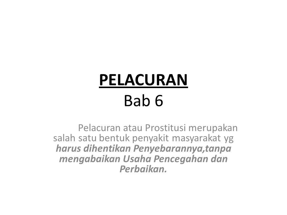PELACURAN Bab 6 Pelacuran atau Prostitusi merupakan salah satu bentuk penyakit masyarakat yg harus dihentikan Penyebarannya,tanpa mengabaikan Usaha Pencegahan dan Perbaikan.