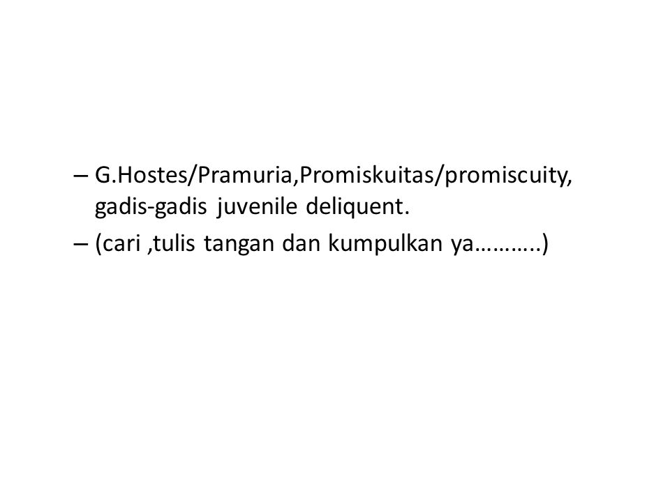 – G.Hostes/Pramuria,Promiskuitas/promiscuity, gadis-gadis juvenile deliquent. – (cari,tulis tangan dan kumpulkan ya………..)