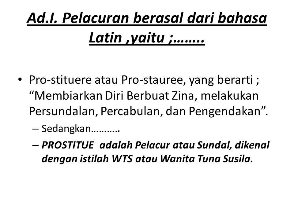 "Ad.I. Pelacuran berasal dari bahasa Latin,yaitu ;…….. Pro-stituere atau Pro-stauree, yang berarti ; ""Membiarkan Diri Berbuat Zina, melakukan Persundal"