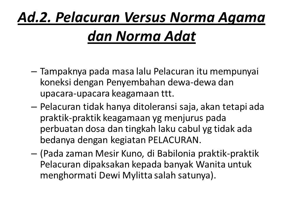 Ad.2. Pelacuran Versus Norma Agama dan Norma Adat – Tampaknya pada masa lalu Pelacuran itu mempunyai koneksi dengan Penyembahan dewa-dewa dan upacara-