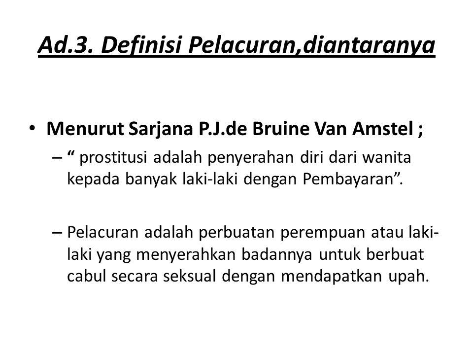 """Ad.3. Definisi Pelacuran,diantaranya Menurut Sarjana P.J.de Bruine Van Amstel ; – """" prostitusi adalah penyerahan diri dari wanita kepada banyak laki-l"""