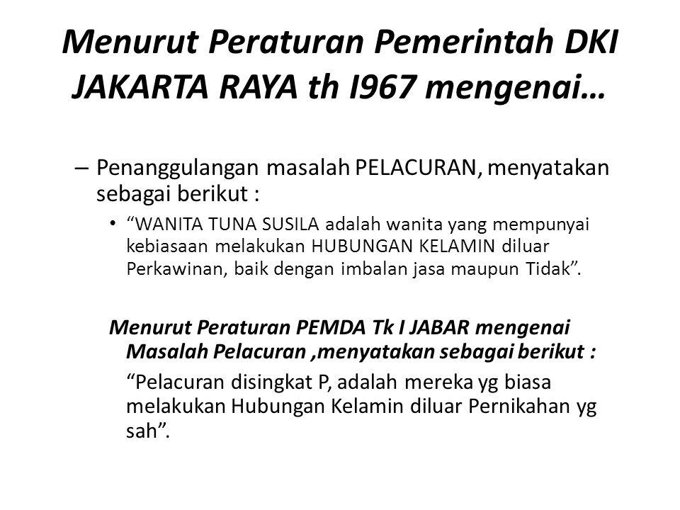 Menurut Peraturan Pemerintah DKI JAKARTA RAYA th I967 mengenai… – Penanggulangan masalah PELACURAN, menyatakan sebagai berikut : WANITA TUNA SUSILA adalah wanita yang mempunyai kebiasaan melakukan HUBUNGAN KELAMIN diluar Perkawinan, baik dengan imbalan jasa maupun Tidak .