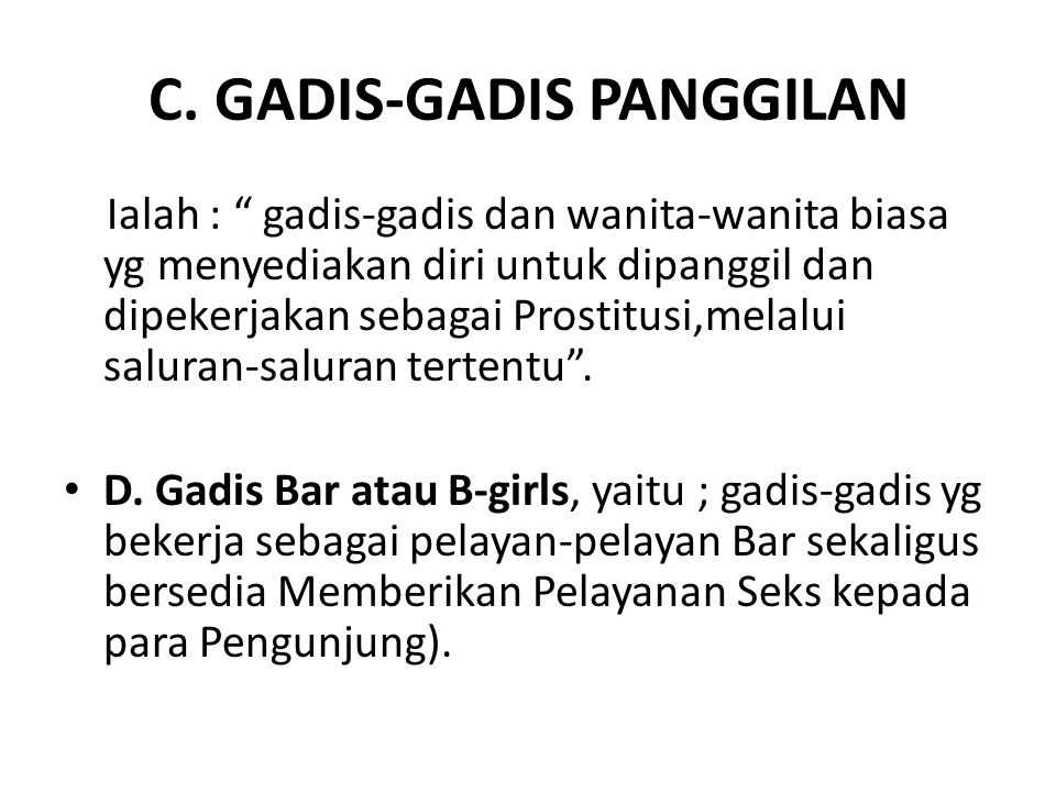 "C. GADIS-GADIS PANGGILAN Ialah : "" gadis-gadis dan wanita-wanita biasa yg menyediakan diri untuk dipanggil dan dipekerjakan sebagai Prostitusi,melalui"