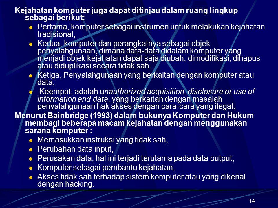 14 Kejahatan komputer juga dapat ditinjau dalam ruang lingkup sebagai berikut: Pertama, komputer sebagai instrumen untuk melakukan kejahatan tradision