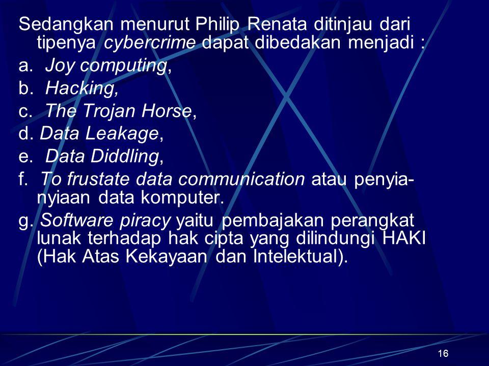 16 Sedangkan menurut Philip Renata ditinjau dari tipenya cybercrime dapat dibedakan menjadi : a. Joy computing, b. Hacking, c. The Trojan Horse, d. Da