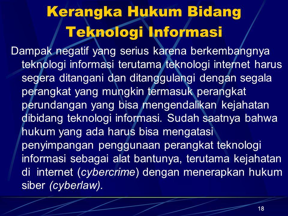 18 Kerangka Hukum Bidang Teknologi Informasi Dampak negatif yang serius karena berkembangnya teknologi informasi terutama teknologi internet harus seg