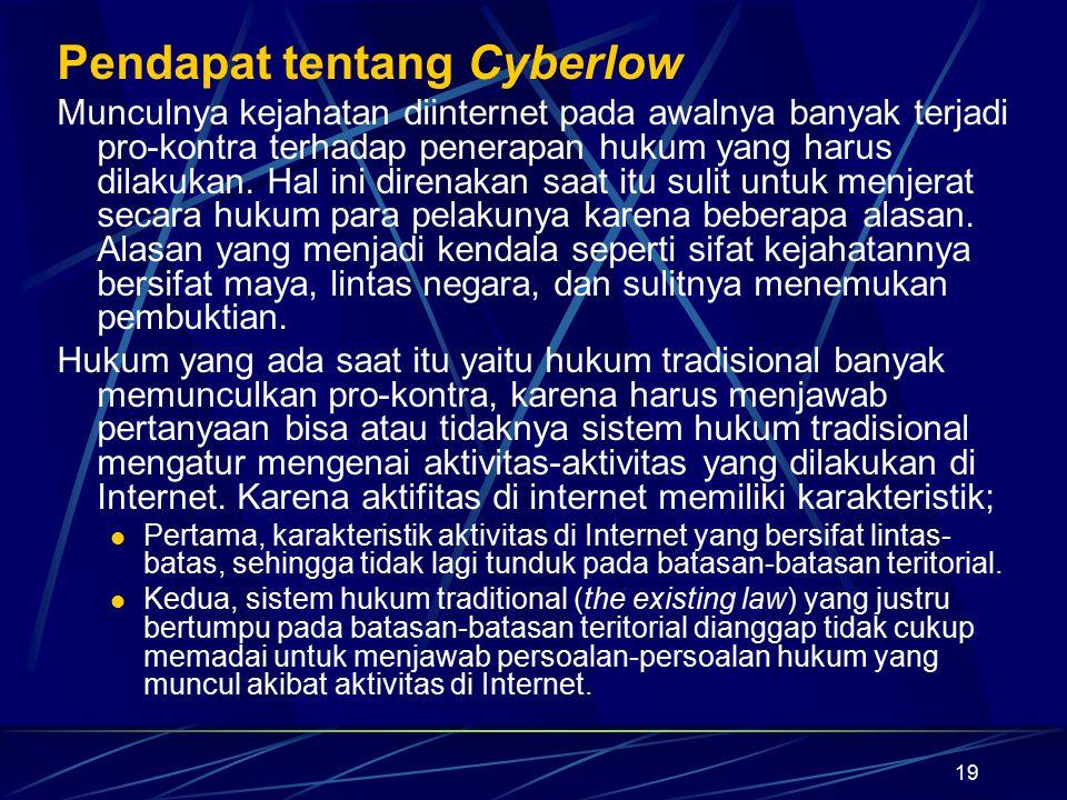 19 Pendapat tentang Cyberlow Munculnya kejahatan diinternet pada awalnya banyak terjadi pro-kontra terhadap penerapan hukum yang harus dilakukan. Hal