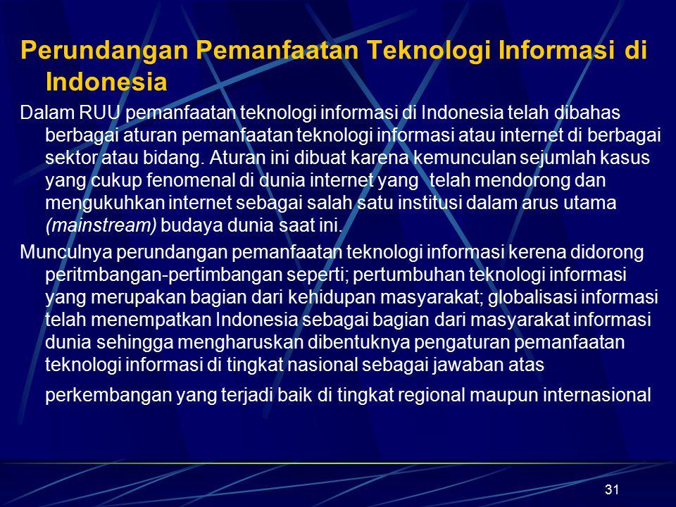 31 Perundangan Pemanfaatan Teknologi Informasi di Indonesia Dalam RUU pemanfaatan teknologi informasi di Indonesia telah dibahas berbagai aturan peman