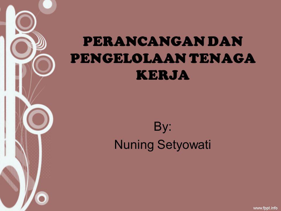 PERANCANGAN DAN PENGELOLAAN TENAGA KERJA By: Nuning Setyowati
