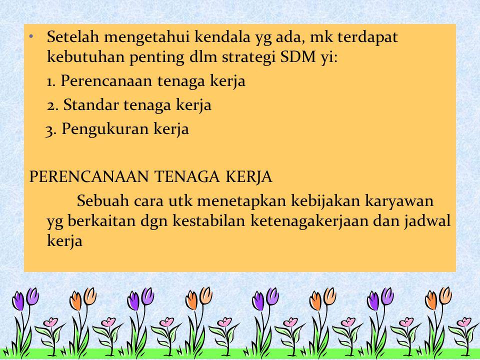 Setelah mengetahui kendala yg ada, mk terdapat kebutuhan penting dlm strategi SDM yi: 1. Perencanaan tenaga kerja 2. Standar tenaga kerja 3. Pengukura