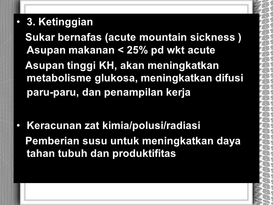 3. Ketinggian Sukar bernafas (acute mountain sickness ) Asupan makanan < 25% pd wkt acute Asupan tinggi KH, akan meningkatkan metabolisme glukosa, men