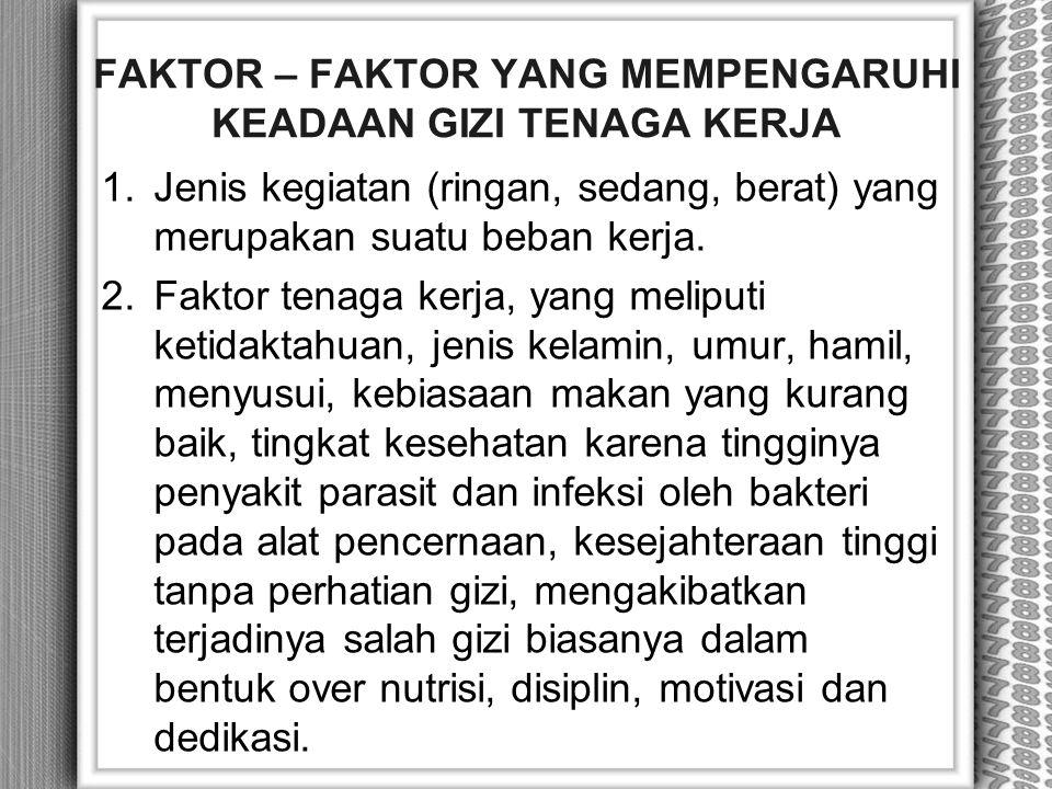 FAKTOR – FAKTOR YANG MEMPENGARUHI KEADAAN GIZI TENAGA KERJA 1.Jenis kegiatan (ringan, sedang, berat) yang merupakan suatu beban kerja. 2.Faktor tenaga