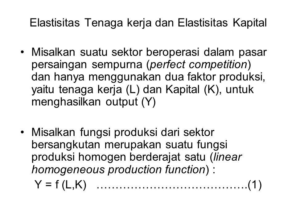Elastisitas Tenaga kerja dan Elastisitas Kapital Misalkan suatu sektor beroperasi dalam pasar persaingan sempurna (perfect competition) dan hanya menggunakan dua faktor produksi, yaitu tenaga kerja (L) dan Kapital (K), untuk menghasilkan output (Y) Misalkan fungsi produksi dari sektor bersangkutan merupakan suatu fungsi produksi homogen berderajat satu (linear homogeneous production function) : Y = f (L,K) ………………………………….(1)