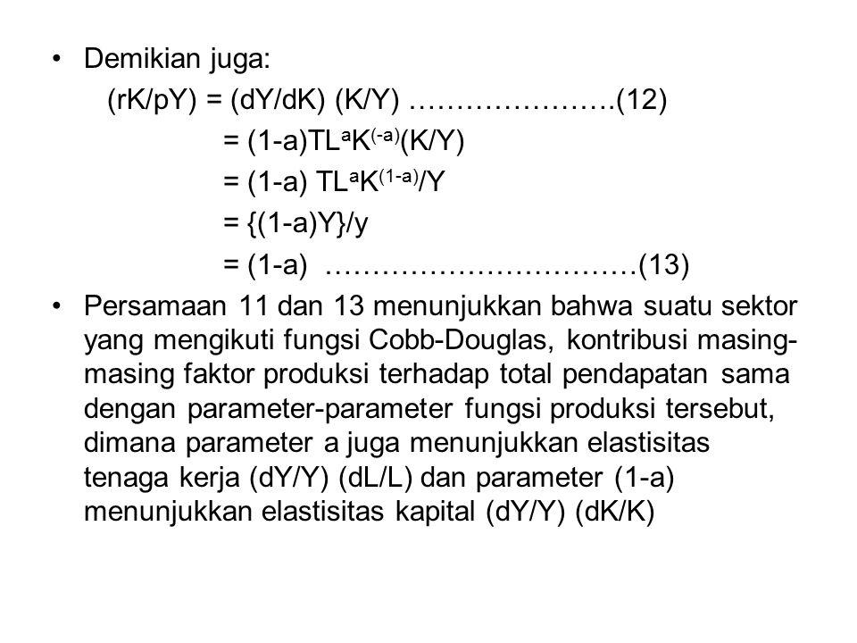Demikian juga: (rK/pY) = (dY/dK) (K/Y) ………………….(12) = (1-a)TL a K (-a) (K/Y) = (1-a) TL a K (1-a) /Y = {(1-a)Y}/y = (1-a) ……………………………(13) Persamaan 11 dan 13 menunjukkan bahwa suatu sektor yang mengikuti fungsi Cobb-Douglas, kontribusi masing- masing faktor produksi terhadap total pendapatan sama dengan parameter-parameter fungsi produksi tersebut, dimana parameter a juga menunjukkan elastisitas tenaga kerja (dY/Y) (dL/L) dan parameter (1-a) menunjukkan elastisitas kapital (dY/Y) (dK/K)